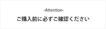 -Attention- ご購入前に必ずご確認ください